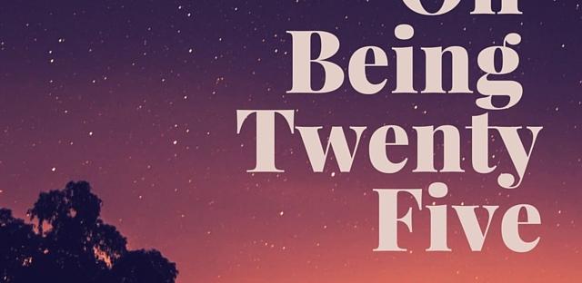 On Being Twenty Five, growing up, twenties