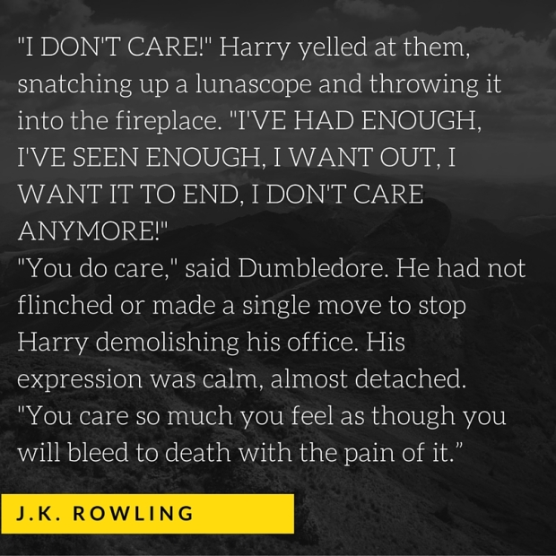 I DON'T CARE!- Harry yelled at them, snatching up a lunascope and throwing it into the fireplace. -I'VE HAD ENOUGH, I'VE SEEN ENOUGH, I WANT OUT, I WANT IT TO END, I DON'T CARE ANYMORE!--You do care,- said Dumbledore.
